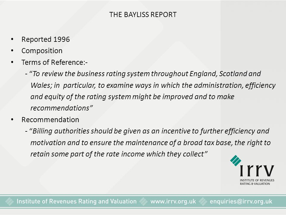 THE BAYLISS REPORT Reported 1996. Composition. Terms of Reference:- - To review the business rating system throughout England, Scotland and.