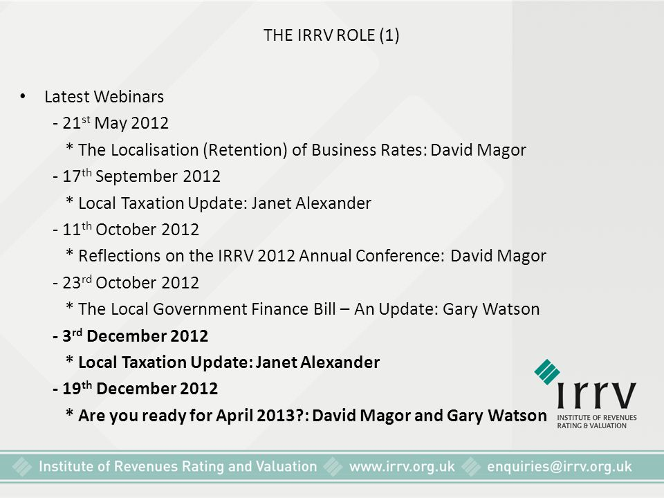 THE IRRV ROLE (1) Latest Webinars. - 21st May 2012. * The Localisation (Retention) of Business Rates: David Magor.