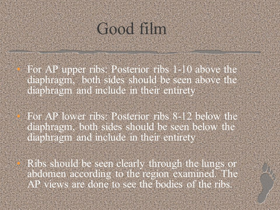 Good film For AP upper ribs: Posterior ribs 1-10 above the diaphragm, both sides should be seen above the diaphragm and include in their entirety.
