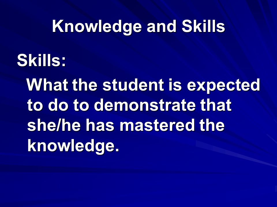Knowledge and Skills Skills: What the student is expected to do to demonstrate that she/he has mastered the knowledge.