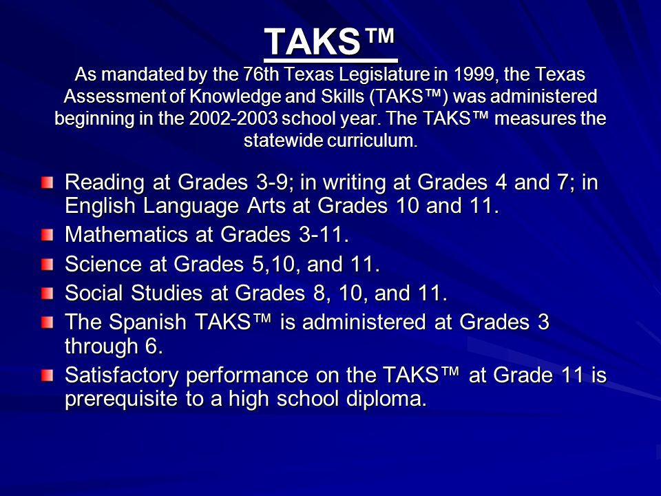 TAKS™ As mandated by the 76th Texas Legislature in 1999, the Texas Assessment of Knowledge and Skills (TAKS™) was administered beginning in the 2002-2003 school year. The TAKS™ measures the statewide curriculum.