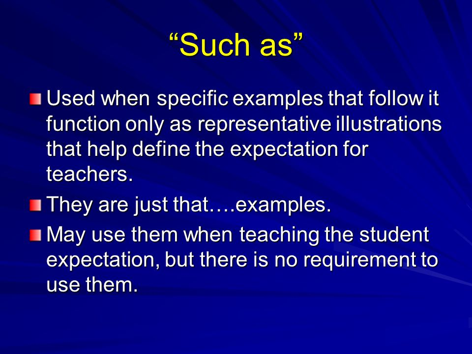 Such as Used when specific examples that follow it function only as representative illustrations that help define the expectation for teachers.