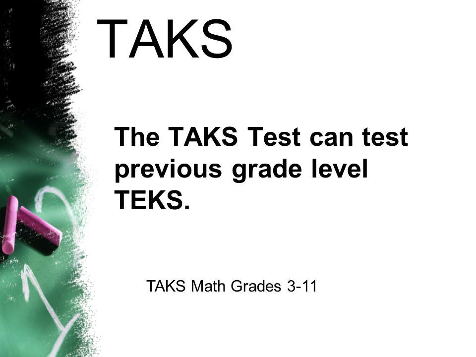 TAKS The TAKS Test can test previous grade level TEKS.