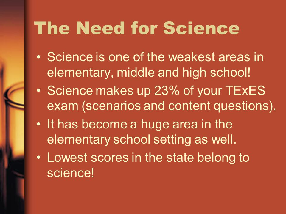 The Need for Science Science is one of the weakest areas in elementary, middle and high school!
