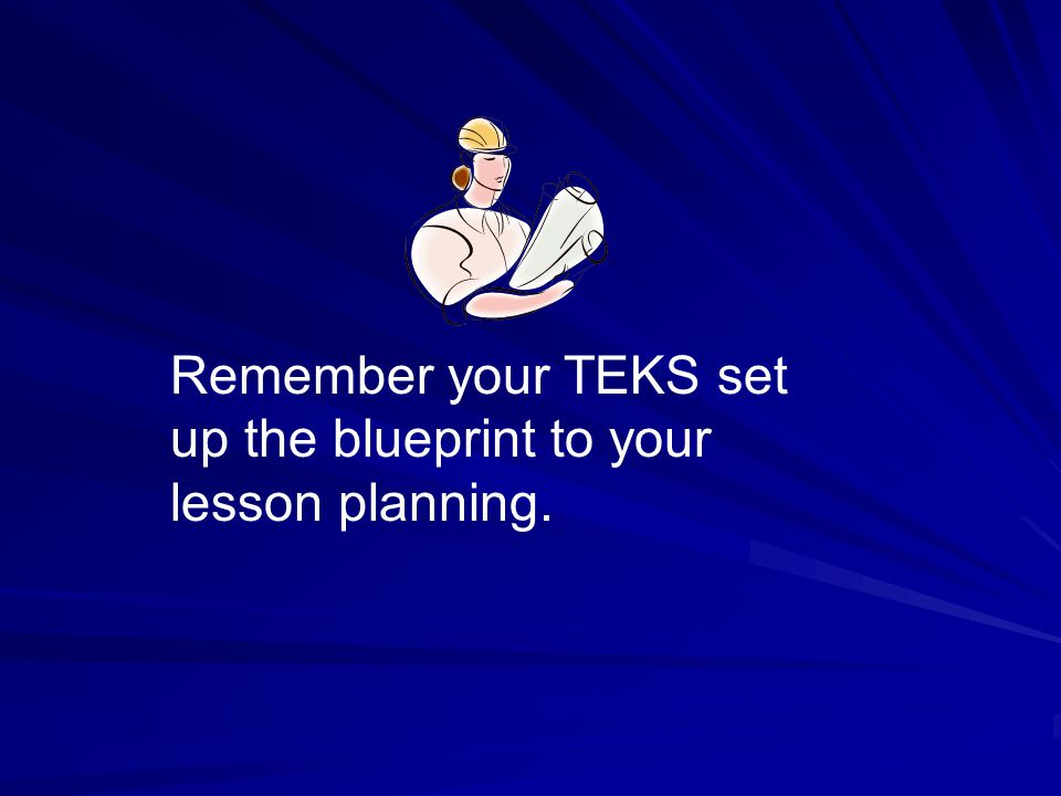 Remember your TEKS set up the blueprint to your lesson planning.