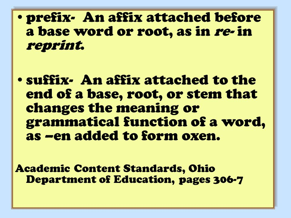 prefix- An affix attached before a base word or root, as in re- in reprint.