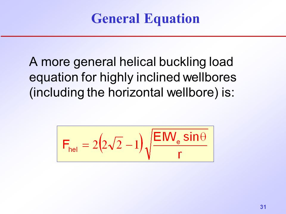 General Equation A more general helical buckling load equation for highly inclined wellbores (including the horizontal wellbore) is: