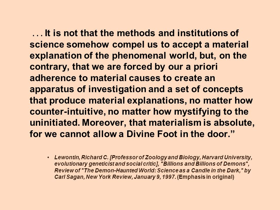 . . . It is not that the methods and institutions of science somehow compel us to accept a material explanation of the phenomenal world, but, on the contrary, that we are forced by our a priori adherence to material causes to create an apparatus of investigation and a set of concepts that produce material explanations, no matter how counter-intuitive, no matter how mystifying to the uninitiated. Moreover, that materialism is absolute, for we cannot allow a Divine Foot in the door.