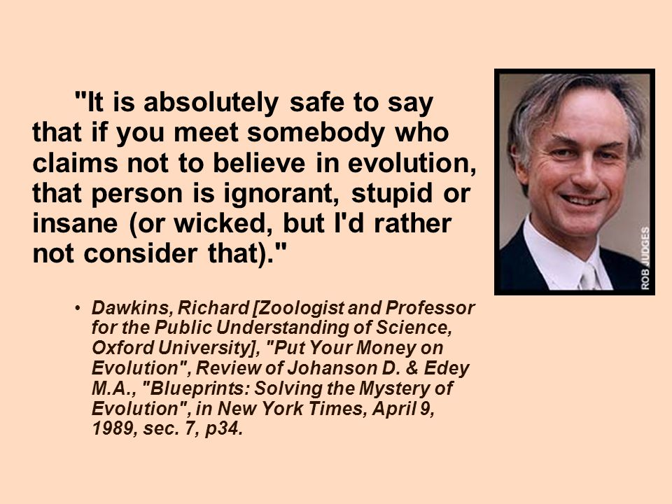 It is absolutely safe to say that if you meet somebody who claims not to believe in evolution, that person is ignorant, stupid or insane (or wicked, but I d rather not consider that).