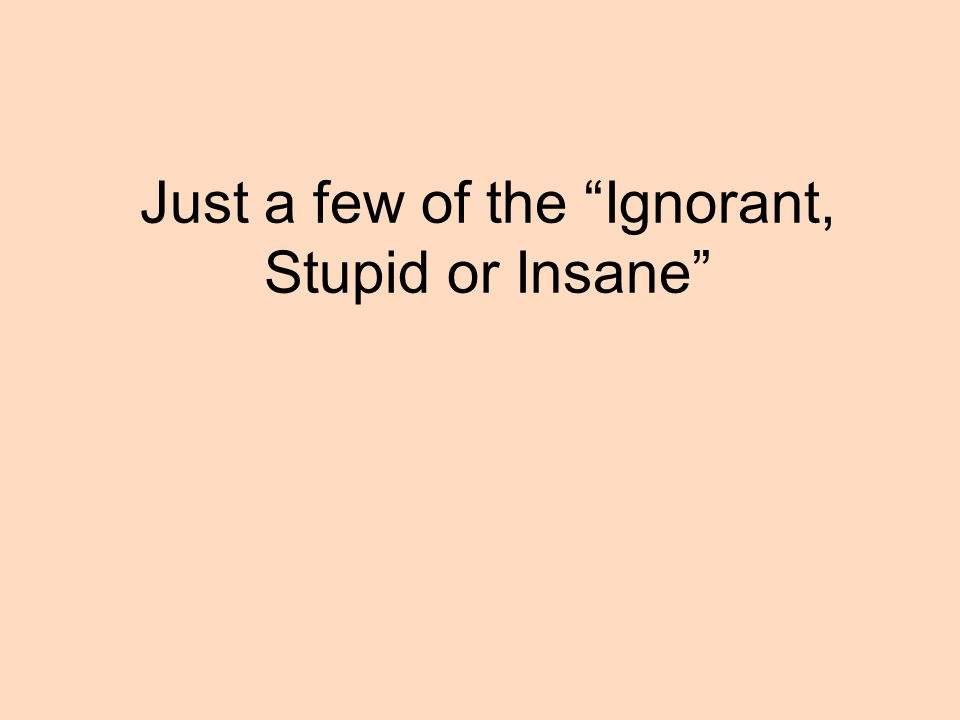 Just a few of the Ignorant, Stupid or Insane