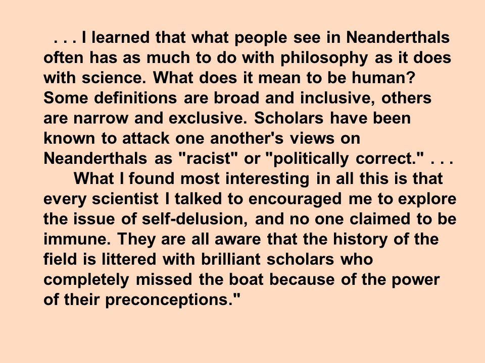 I learned that what people see in Neanderthals often has as much to do with philosophy as it does with science.