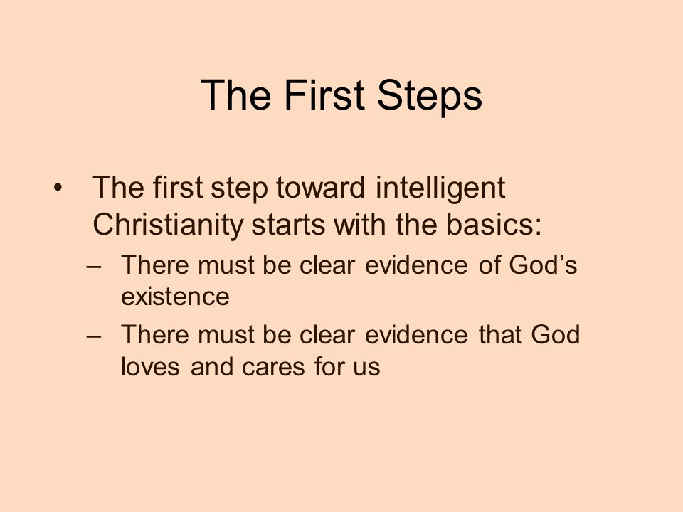 The First Steps The first step toward intelligent Christianity starts with the basics: There must be clear evidence of God's existence.