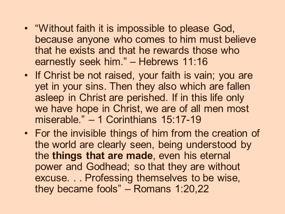 Without faith it is impossible to please God, because anyone who comes to him must believe that he exists and that he rewards those who earnestly seek him. – Hebrews 11:16