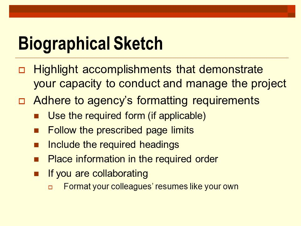 Biographical Sketch Highlight accomplishments that demonstrate your capacity to conduct and manage the project.