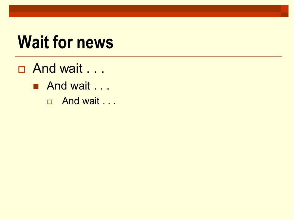 Wait for news And wait . . .