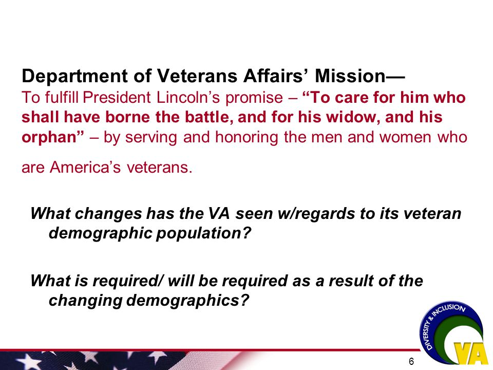 Department of Veterans Affairs' Mission— To fulfill President Lincoln's promise – To care for him who shall have borne the battle, and for his widow, and his orphan – by serving and honoring the men and women who are America's veterans.