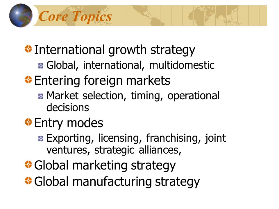 Core Topics International growth strategy Entering foreign markets