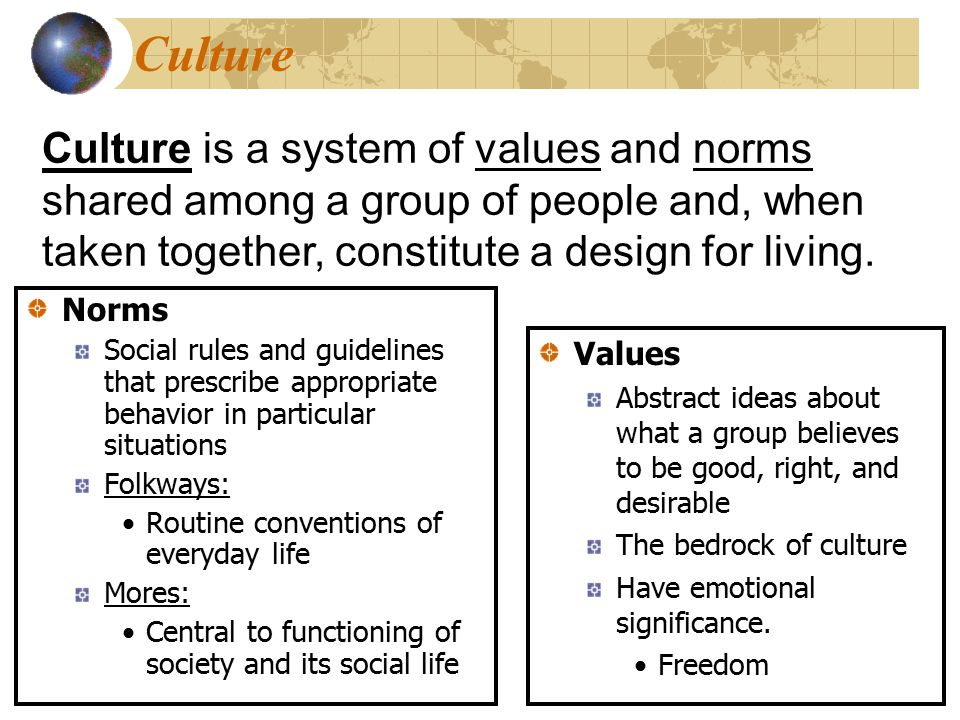 Culture Culture is a system of values and norms shared among a group of people and, when taken together, constitute a design for living.