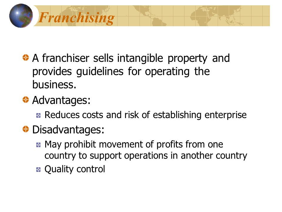 Franchising A franchiser sells intangible property and provides guidelines for operating the business.