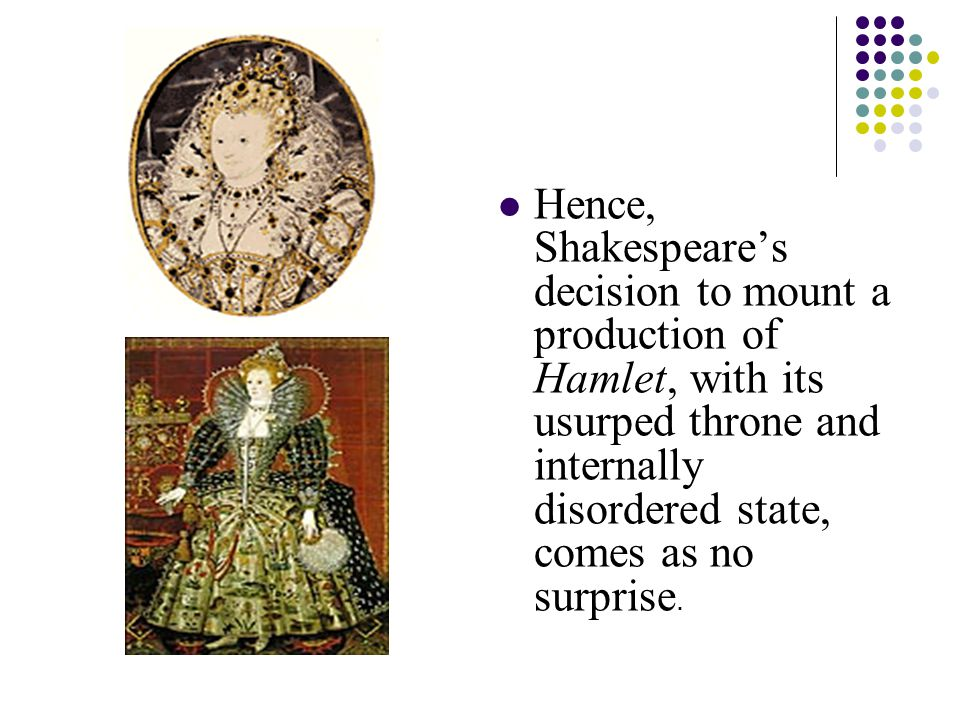 Hence, Shakespeare's decision to mount a production of Hamlet, with its usurped throne and internally disordered state, comes as no surprise.
