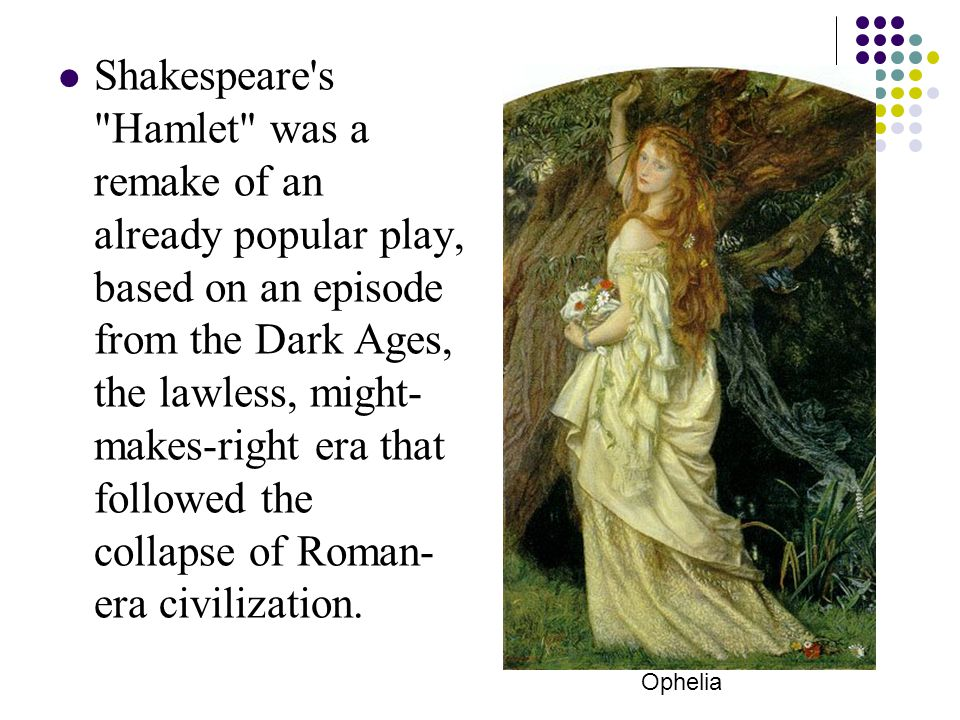 Shakespeare s Hamlet was a remake of an already popular play, based on an episode from the Dark Ages, the lawless, might-makes-right era that followed the collapse of Roman-era civilization.