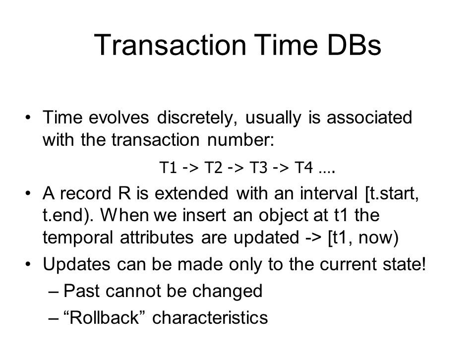 Transaction Time DBs Time evolves discretely, usually is associated with the transaction number: