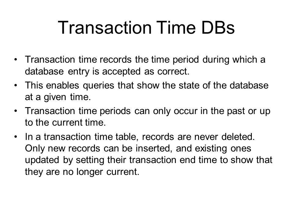Transaction Time DBs Transaction time records the time period during which a database entry is accepted as correct.