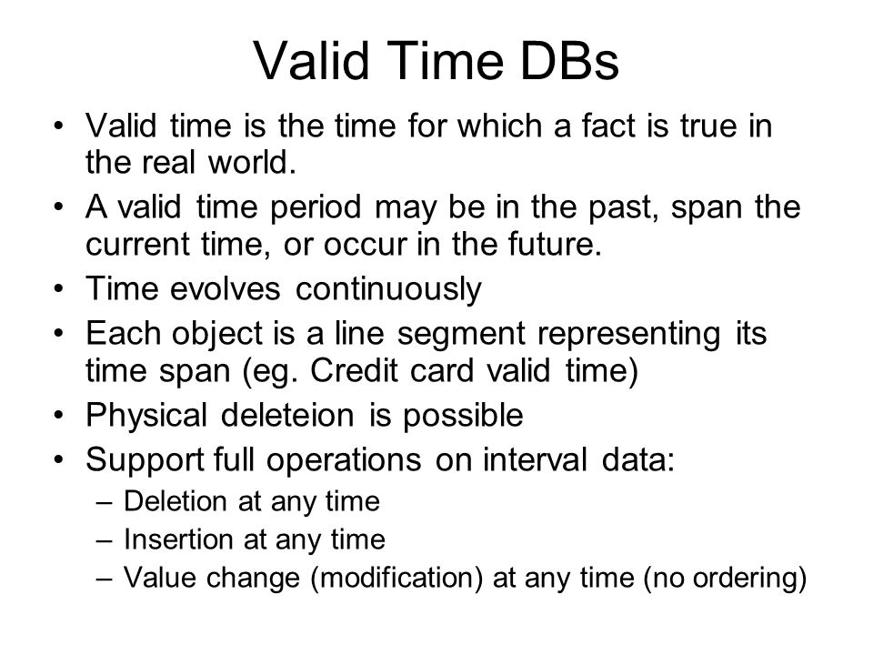 Valid Time DBs Valid time is the time for which a fact is true in the real world.
