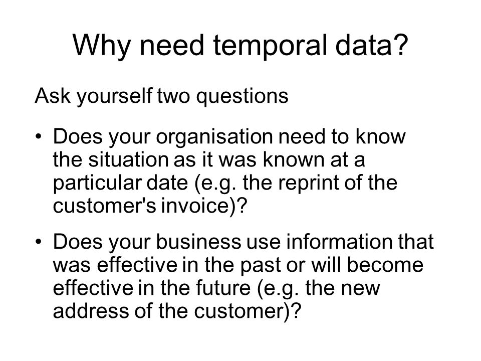 Why need temporal data Ask yourself two questions