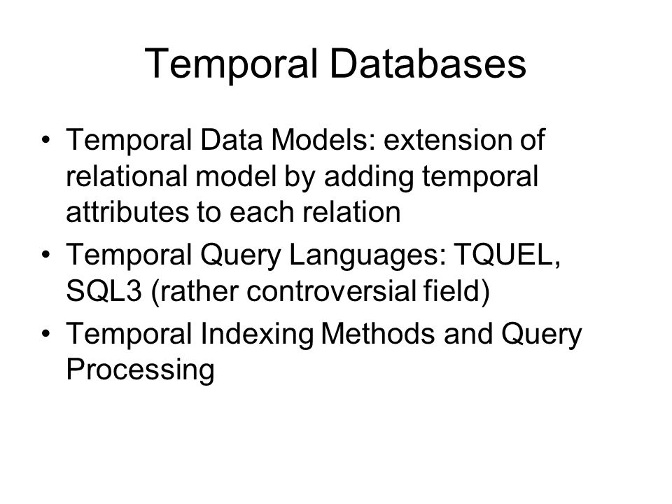 Temporal Databases Temporal Data Models: extension of relational model by adding temporal attributes to each relation.