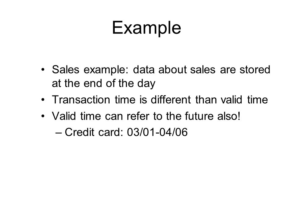 Example Sales example: data about sales are stored at the end of the day. Transaction time is different than valid time.