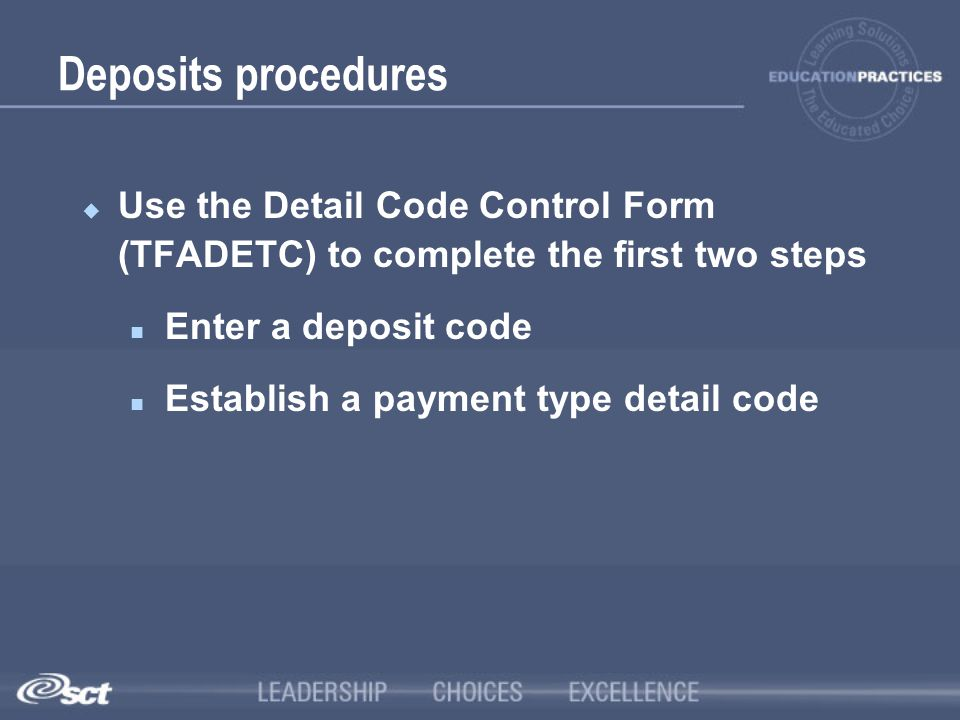 Deposits procedures Use the Detail Code Control Form (TFADETC) to complete the first two steps. Enter a deposit code.
