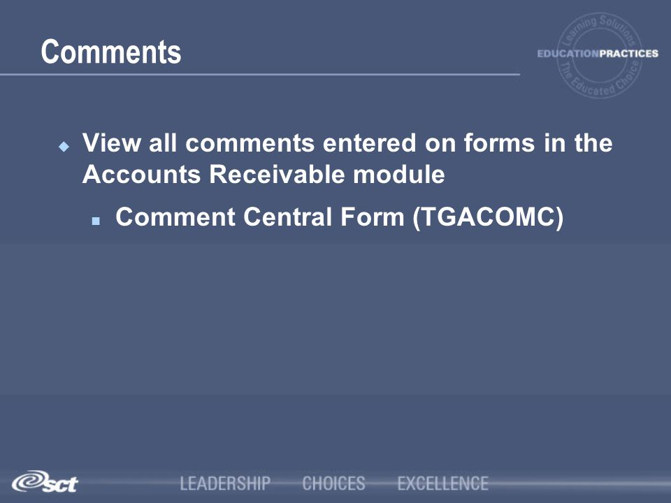 Comments View all comments entered on forms in the Accounts Receivable module. Comment Central Form (TGACOMC)