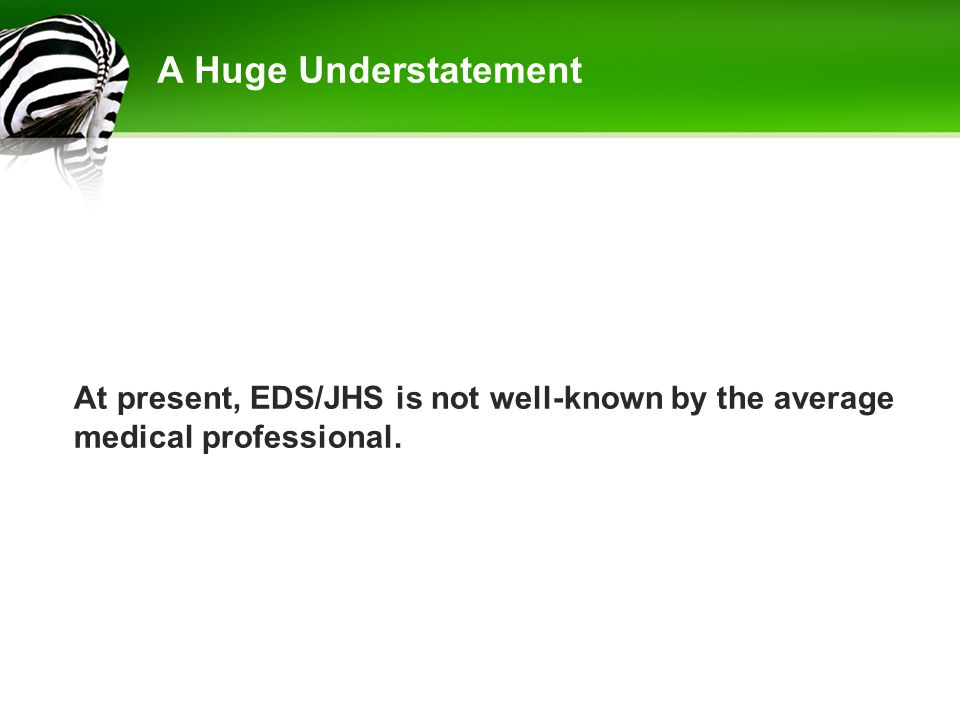 A Huge Understatement At present, EDS/JHS is not well-known by the average medical professional.