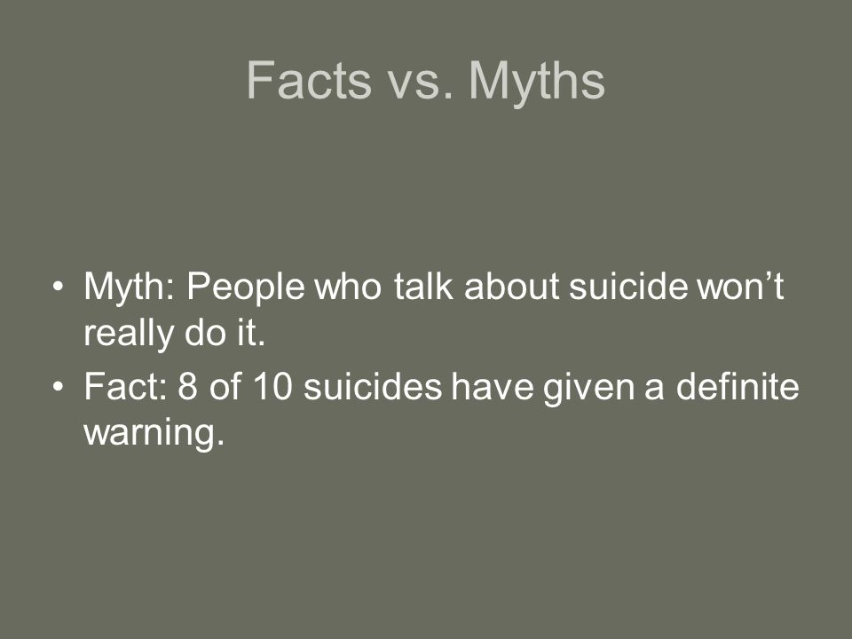 Facts vs. Myths Myth: People who talk about suicide won't really do it.