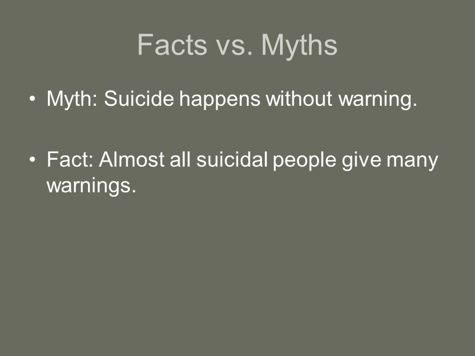 Facts vs. Myths Myth: Suicide happens without warning.