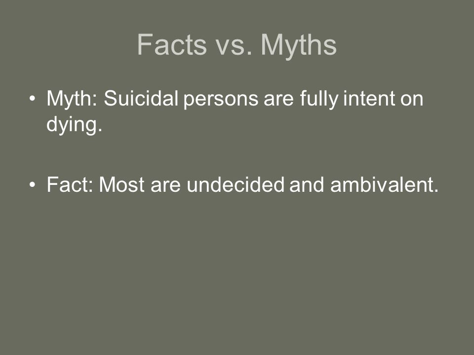 Facts vs. Myths Myth: Suicidal persons are fully intent on dying.