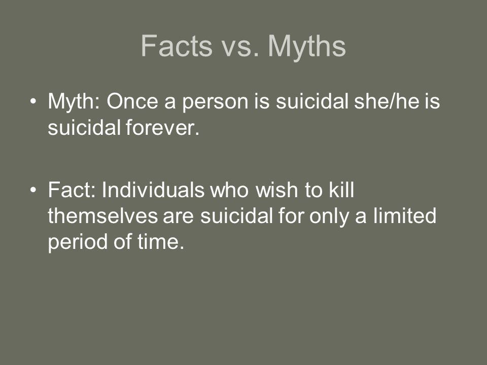 Facts vs. Myths Myth: Once a person is suicidal she/he is suicidal forever.