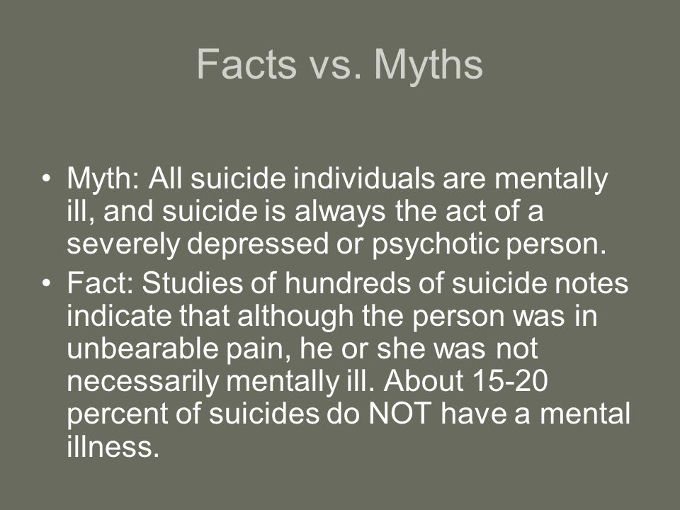 Facts vs. Myths Myth: All suicide individuals are mentally ill, and suicide is always the act of a severely depressed or psychotic person.