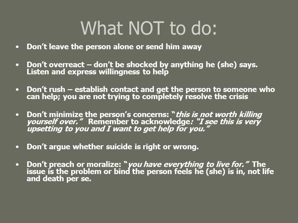 What NOT to do: Don't leave the person alone or send him away