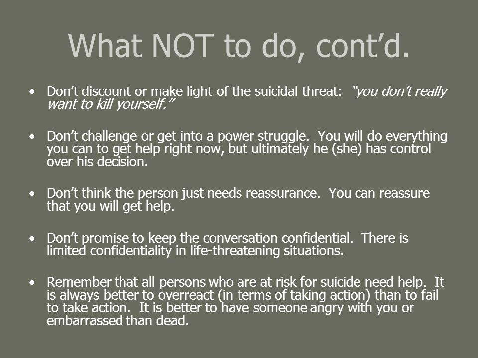 What NOT to do, cont'd. Don't discount or make light of the suicidal threat: you don't really want to kill yourself.