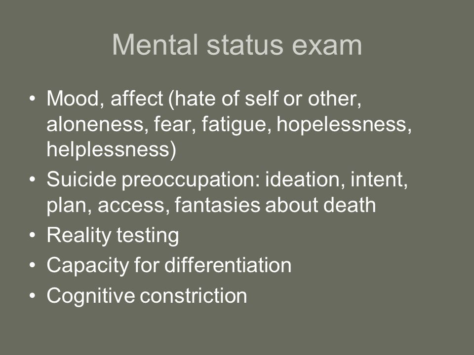 Mental status exam Mood, affect (hate of self or other, aloneness, fear, fatigue, hopelessness, helplessness)
