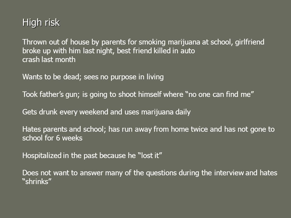 High risk Thrown out of house by parents for smoking marijuana at school, girlfriend broke up with him last night, best friend killed in auto.