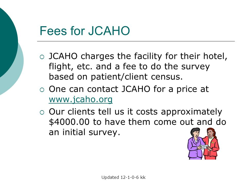 Fees for JCAHO JCAHO charges the facility for their hotel, flight, etc. and a fee to do the survey based on patient/client census.