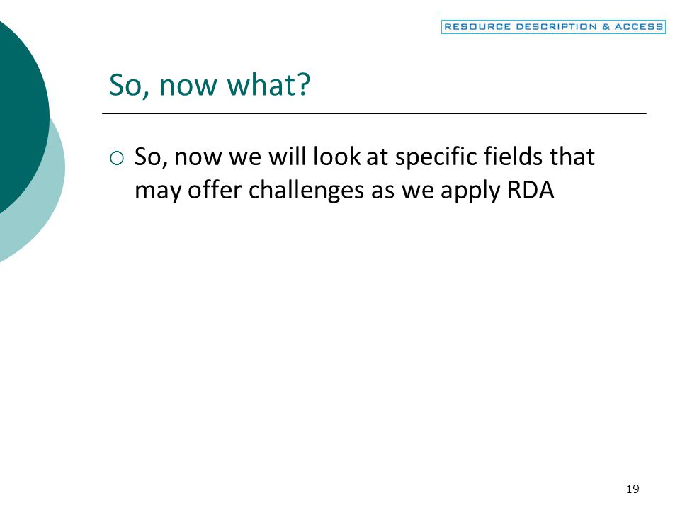 So, now what So, now we will look at specific fields that may offer challenges as we apply RDA.