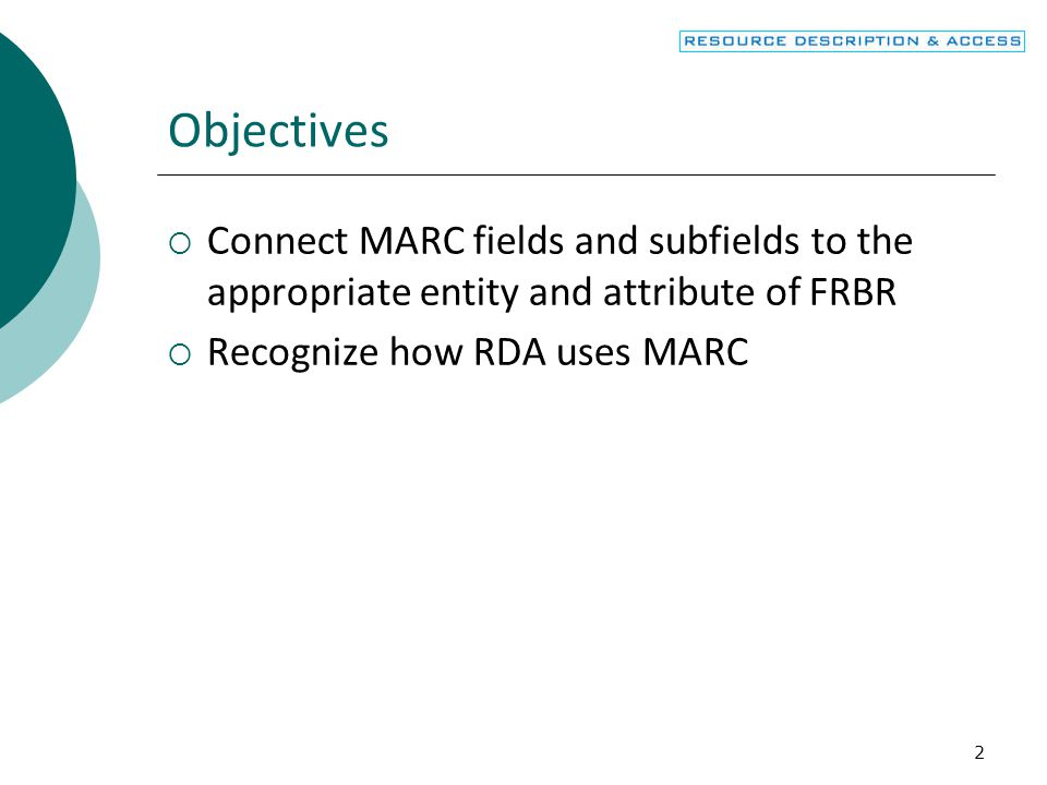 Objectives Connect MARC fields and subfields to the appropriate entity and attribute of FRBR. Recognize how RDA uses MARC.