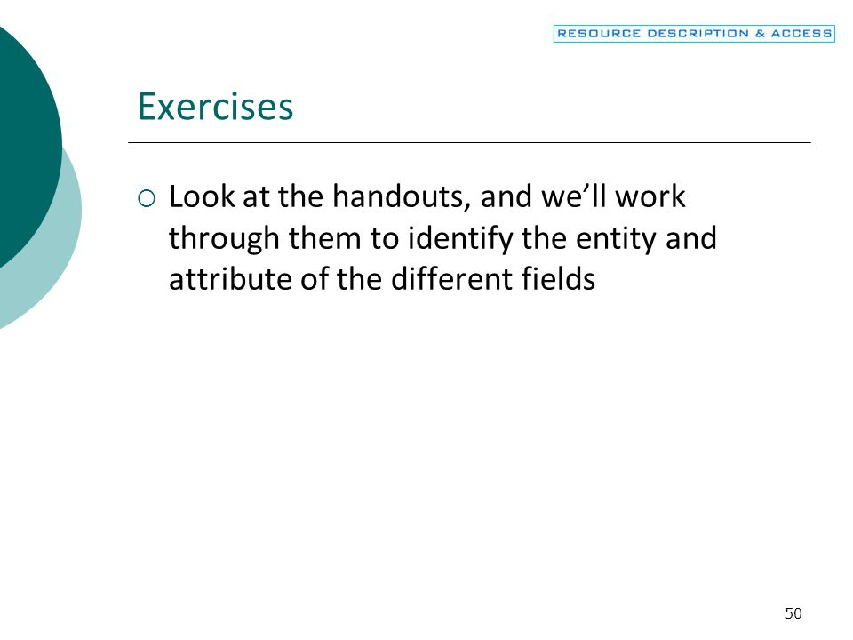Exercises Look at the handouts, and we'll work through them to identify the entity and attribute of the different fields.