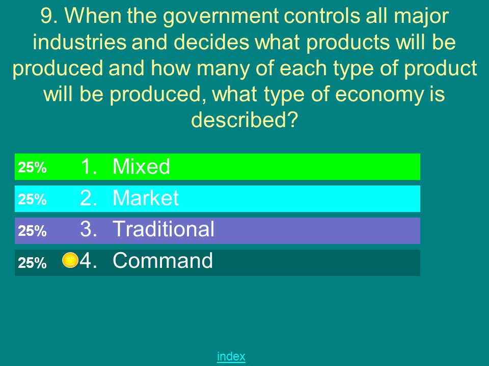 9. When the government controls all major industries and decides what products will be produced and how many of each type of product will be produced, what type of economy is described