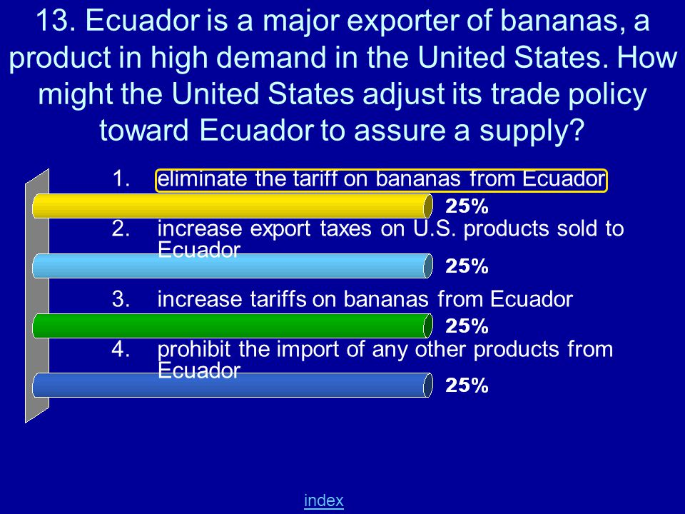 13. Ecuador is a major exporter of bananas, a product in high demand in the United States. How might the United States adjust its trade policy toward Ecuador to assure a supply