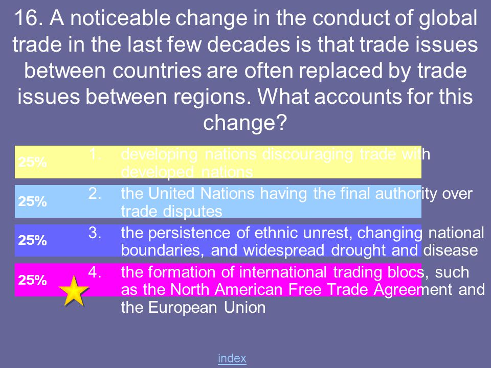 16. A noticeable change in the conduct of global trade in the last few decades is that trade issues between countries are often replaced by trade issues between regions. What accounts for this change